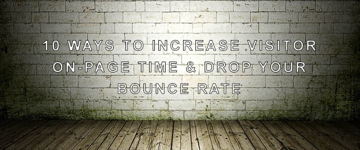 10 Ways to Increase Visitor On-Page Time and Drop Your Bounce Rate