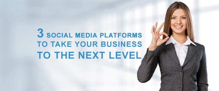 3 Social Media Platforms to Take Your Business to the Next Level