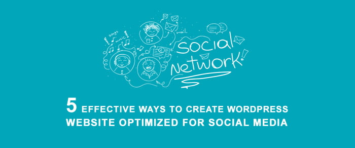 5 Effective Ways to Create WordPress Website Optimized for Social Media