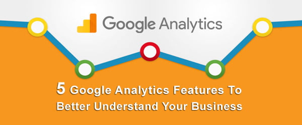 5 Google Analytics Features To Better Understand Your Business