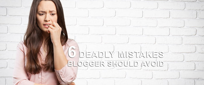6 Deadly Mistakes Blogger Should Avoid