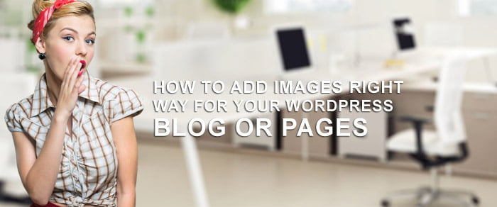 How To Add Images Right Way For Your WordPress Blog or Pages